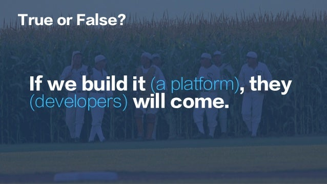 If we build it (a platform), they (developers) will come. True or False?