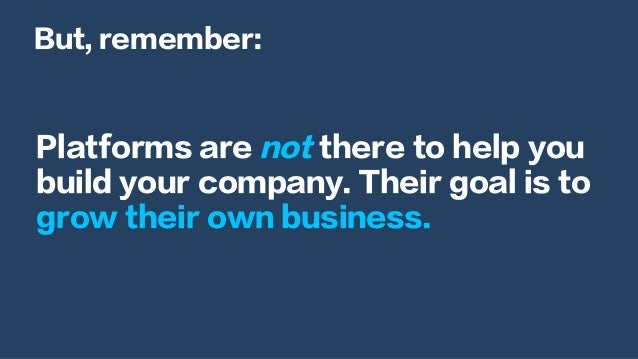 Platforms are not there to help you build your company. Their goal is to grow their own business. But, remember:
