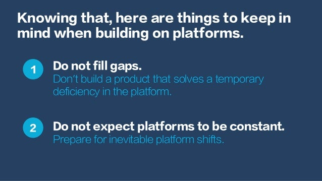 Knowing that, here are things to keep in mind when building on platforms. Do not fill gaps. Don't build a product that sol...