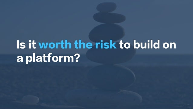 Is it worth the risk to build on a platform?