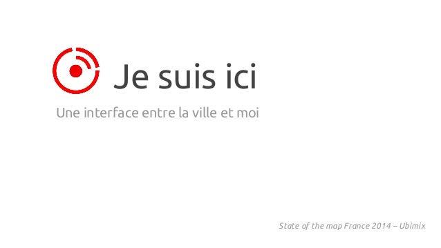 Je suis ici Une interface entre la ville et moi State of the map France 2014 – Ubimix