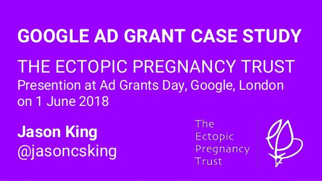 GOOGLE AD GRANT CASE STUDY THE ECTOPIC PREGNANCY TRUST Presention at Ad Grants Day, Google, London on 1 June 2018 Jason Ki...
