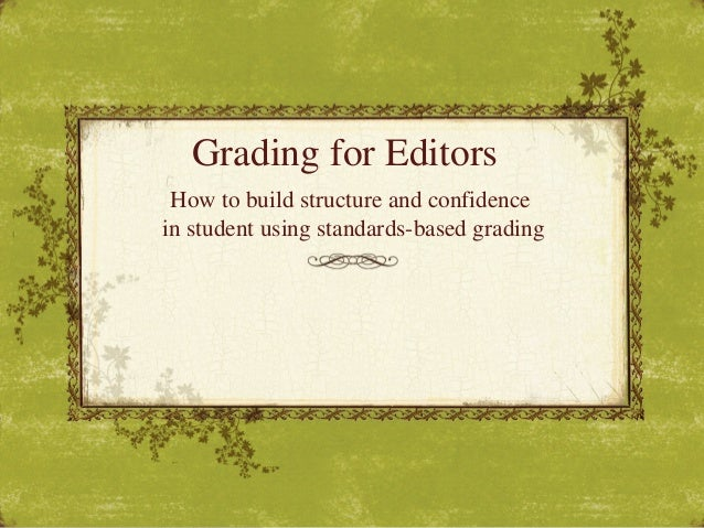 Grading for EditorsHow to build structure and confidencein student using standards-based grading