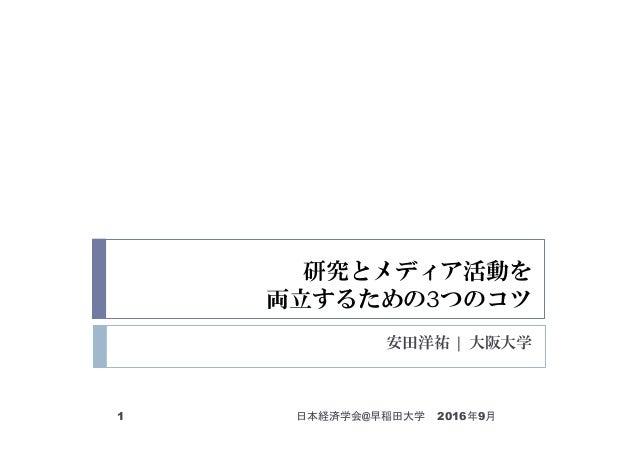 研究とメディア活動を 両立するための3つのコツ 安田洋祐   大阪大学 2016年9月1 日本経済学会@早稲田大学