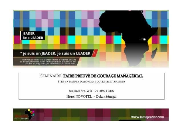 SEMINAIRE: FAIRE PREUVE DE COURAGE MANAGÉRIAL ÊTRE EN MESURE D'ABORDER TOUTES LES SITUATIONS Samedi 26 Avril 2014 – De 15h...