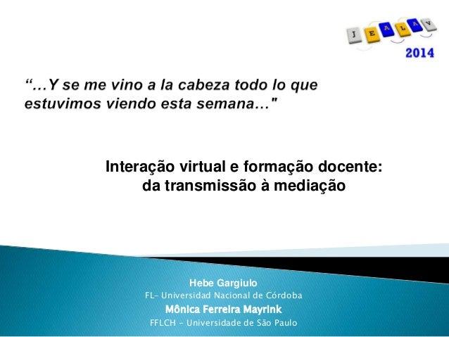 Interação virtual e formação docente:  da transmissão à mediação  Hebe Gargiulo  FL– Universidad Nacional de Córdoba  Môni...