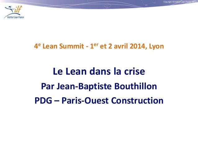 Copyright © Institut Lean France 2013 4e Lean Summit - 1er et 2 avril 2014, Lyon Le Lean dans la crise Par Jean-Baptiste B...