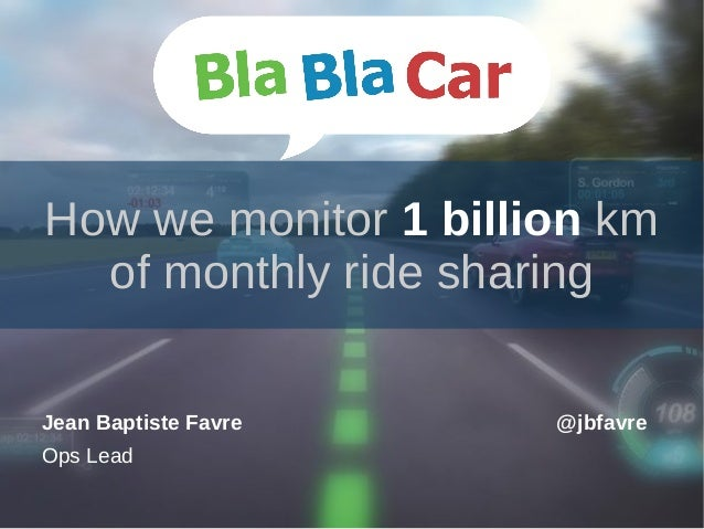 How we monitor 1 billion km of monthly ride sharing Jean Baptiste Favre Ops Lead @jbfavre