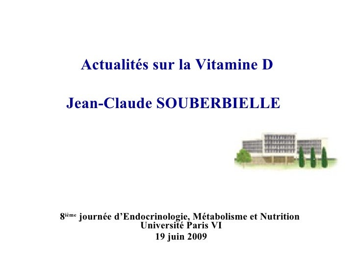 Actualités sur la Vitamine D   Jean-Claude SOUBERBIELLE   8 ième  journée d'Endocrinologie, Métabolisme et Nutrition  Univ...