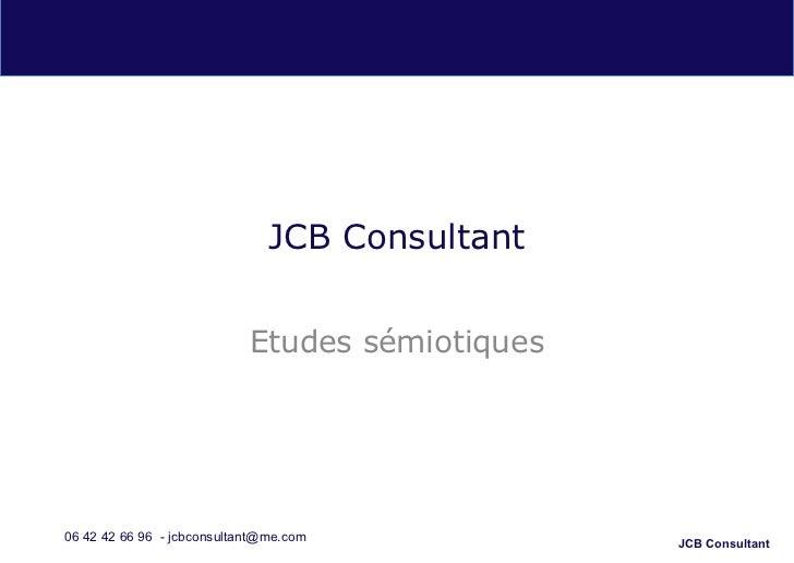 JCB Consultant                            Etudes sémiotiques06 42 42 66 96 - jcbconsultant@me.com            JCB Consultant
