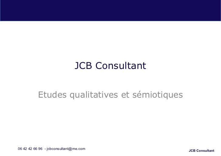 JCB Consultant           Etudes qualitatives et sémiotiques06 42 42 66 96 - jcbconsultant@me.com           JCB Consultant