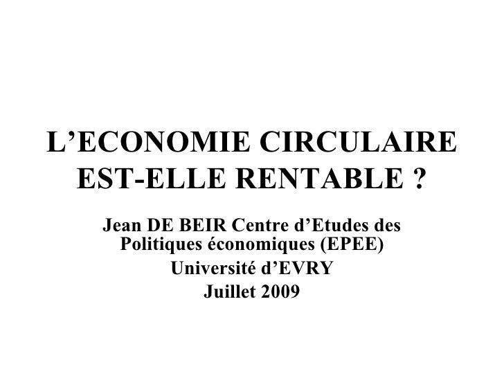 L'ECONOMIE CIRCULAIRE EST-ELLE RENTABLE? Jean DE BEIR Centre d'Etudes des Politiques économiques (EPEE) Université d'EVRY...