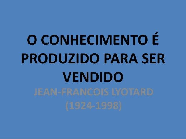 O CONHECIMENTO ÉPRODUZIDO PARA SERVENDIDOJEAN-FRANCOIS LYOTARD(1924-1998)