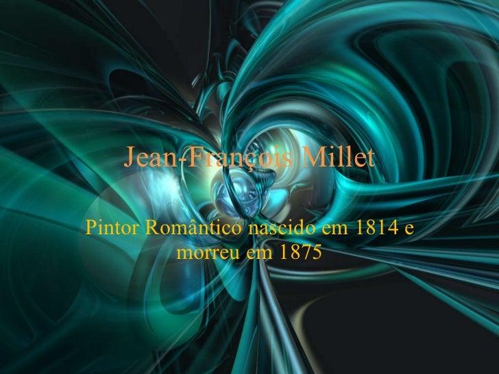 Jean-François Millet Pintor Romântico nascido em 1814 e morreu em 1875