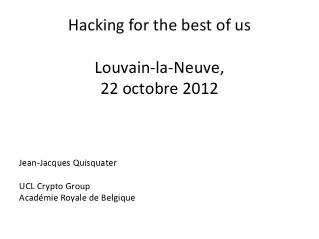Hacking for the best of us                 Louvain-la-Neuve,                  22 octobre 2012Jean-Jacques QuisquaterUCL Cr...