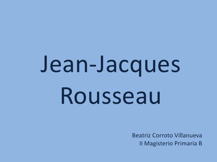 Jean-Jacques Rousseau<br />Beatriz Corroto Villanueva<br />II Magisterio Primaria B<br />