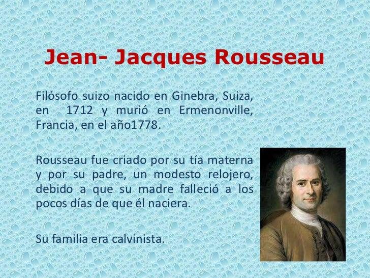 Jean- Jacques RousseauFilósofo suizo nacido en Ginebra, Suiza,en 1712 y murió en Ermenonville,Francia, en el año1778.Rouss...