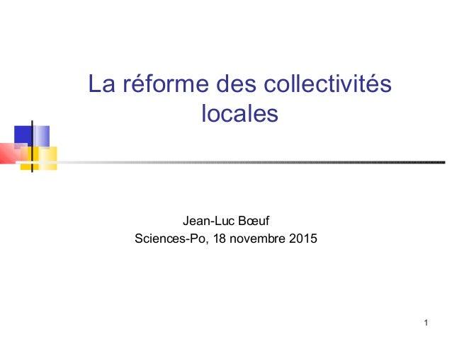 1 La réforme des collectivités locales Jean-Luc Bœuf Sciences-Po, 18 novembre 2015
