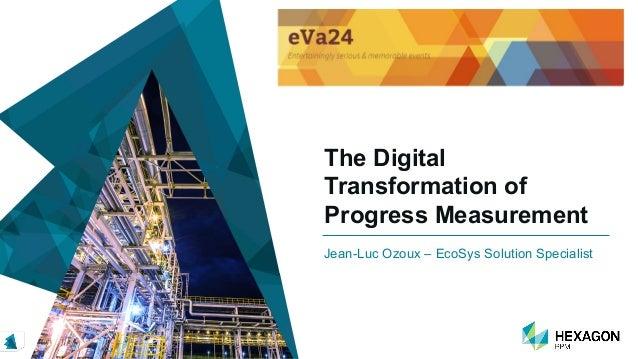 The Digital Transformation of Progress Measurement Jean-Luc Ozoux – EcoSys Solution Specialist