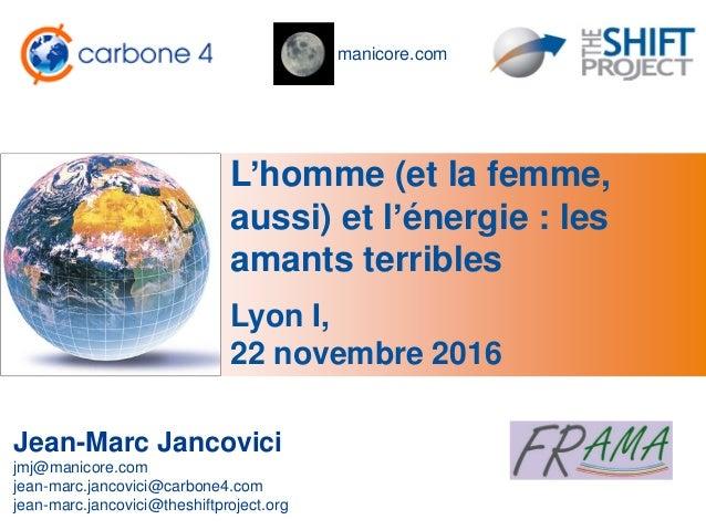 manicore.com L'homme (et la femme, aussi) et l'énergie : les amants terribles Jean-Marc Jancovici jmj@manicore.com jean-ma...