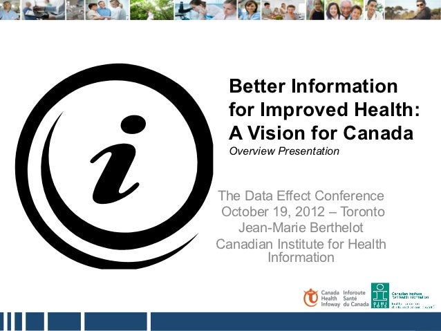 Better Information  for Improved Health:  A Vision for Canada  Overview PresentationThe Data Effect Conference October 19,...
