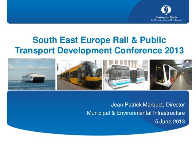 South East Europe Rail & PublicTransport Development Conference 2013Jean-Patrick Marquet, DirectorMunicipal & Environmenta...