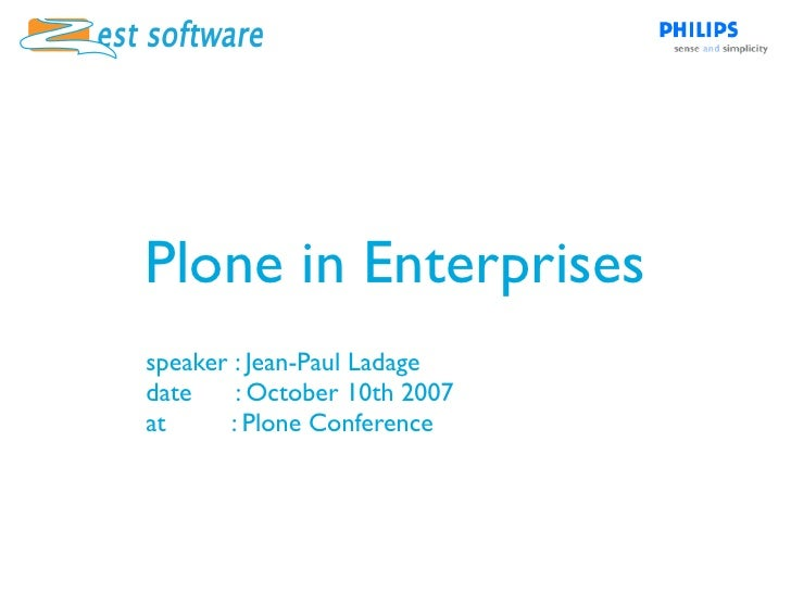 Plone in Enterprises speaker : Jean-Paul Ladage date     : October 10th 2007 at      : Plone Conference