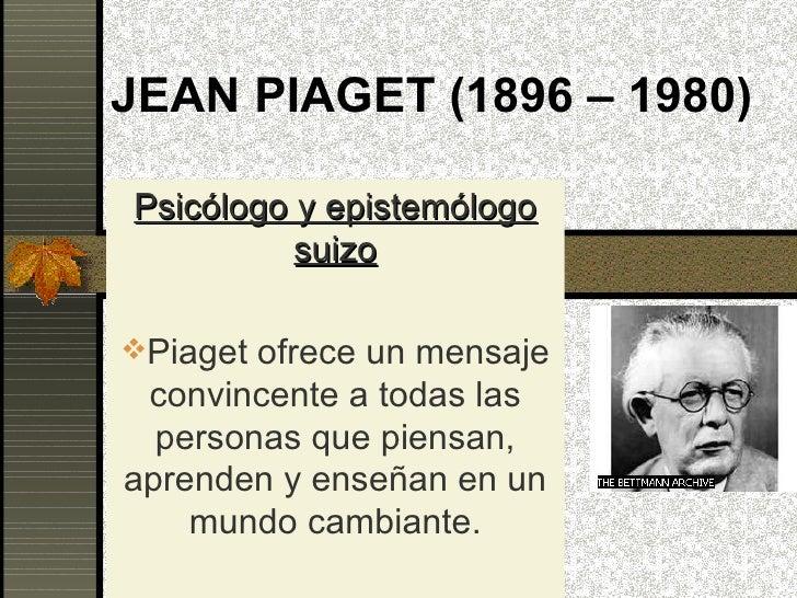 JEAN PIAGET (1896 – 1980) <ul><li>Psicólogo y epistemólogo suizo </li></ul><ul><li>Piaget ofrece un mensaje convincente a ...