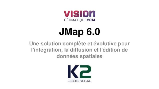 JMap 6.0  Une solution complète et évolutive pour  l'intégration, la diffusion et l'édition de  données spatiales