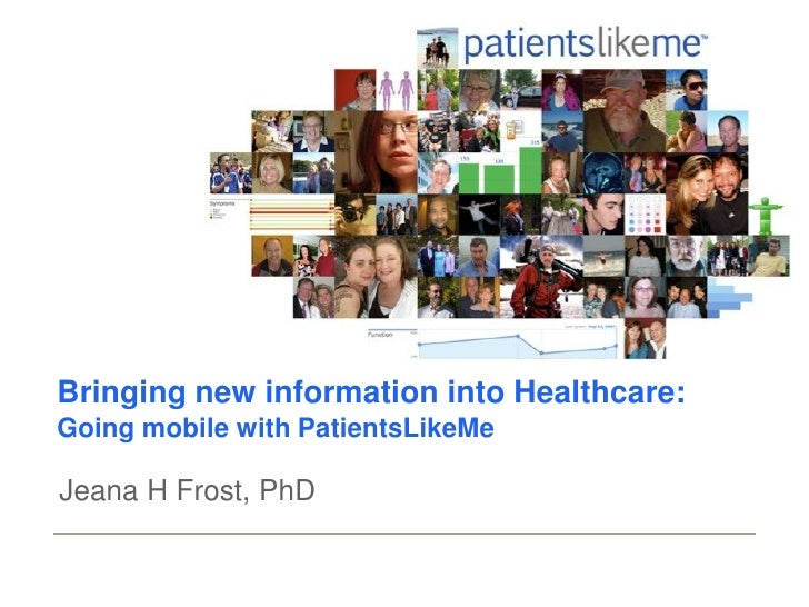 Bringing new information into Healthcare: Going mobile with PatientsLikeMe  Jeana H Frost, PhD