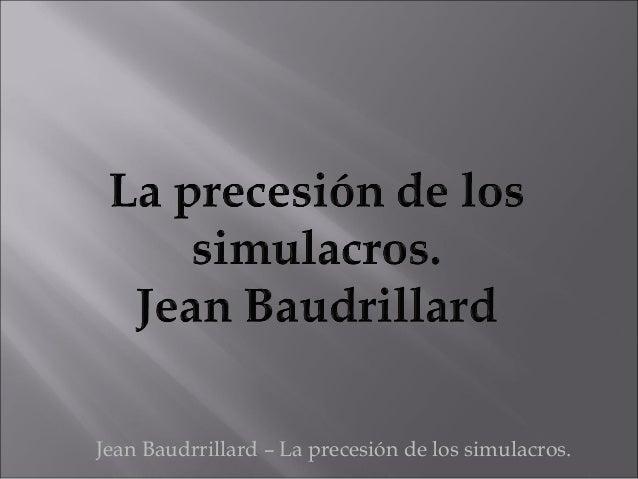 Jean Baudrrillard – La precesión de los simulacros.