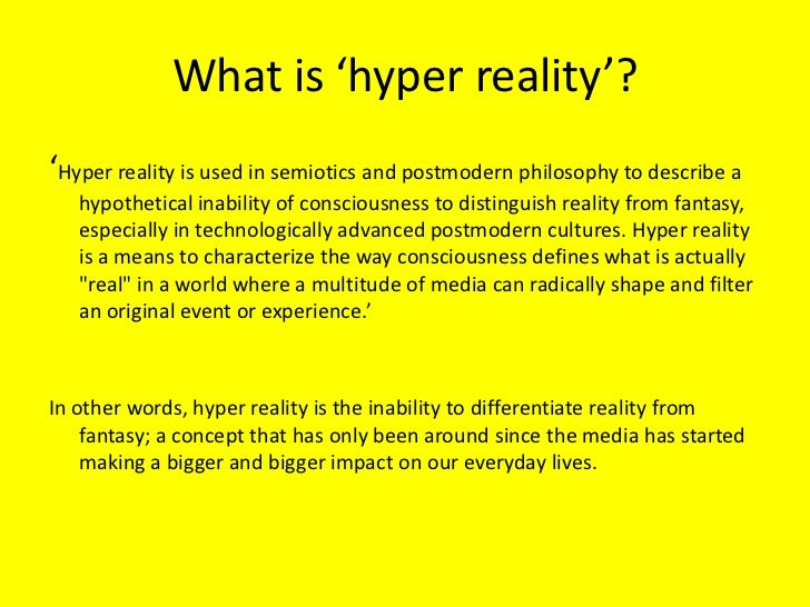 postmodern and hyper reality Our hyper-reality hyperreality is used in semiotics and postmodern philosophy to describe a hypothetical inability of consciousness to distinguish reality from fantasy, especially in technologically advanced postmodern societies self imposed reality check.