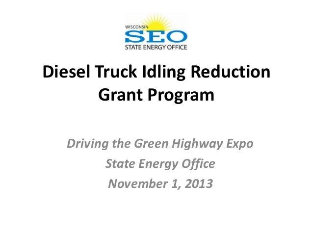 Diesel Truck Idling Reduction Grant Program Driving the Green Highway Expo State Energy Office November 1, 2013