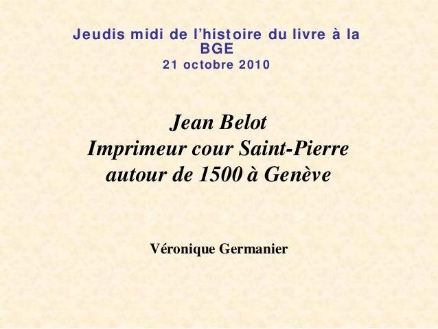 Jean Belot Imprimeur cour Saint-Pierre autour de 1500 à Genève Véronique Germanier Jeudis midi de l'histoire du livre à la...