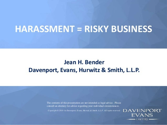 HARASSMENT = RISKY BUSINESS Jean H. Bender Davenport, Evans, Hurwitz & Smith, L.L.P. The contents of this presentation are...
