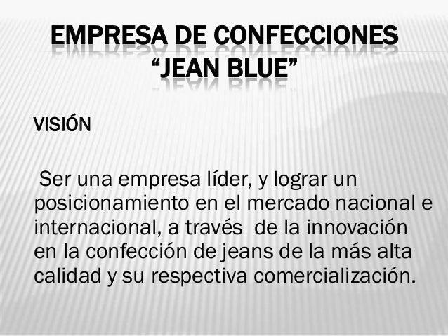 """EMPRESA DE CONFECCIONES       """"JEAN BLUE""""VISIÓN Ser una empresa líder, y lograr unposicionamiento en el mercado nacional e..."""