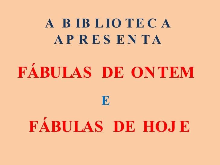 A BIBLIOTECA APRESENTA FÁBULAS DE ONTEM  E   FÁBULAS DE HOJE