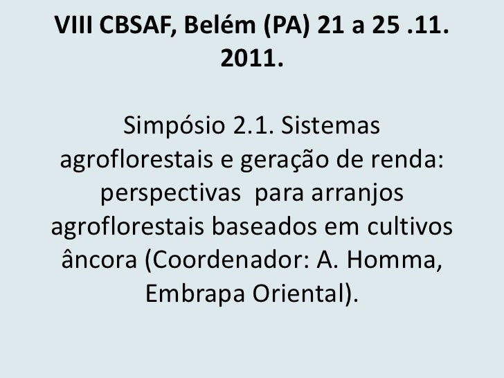 VIII CBSAF, Belém (PA) 21 a 25 .11.               2011.       Simpósio 2.1. Sistemas agroflorestais e geração de renda:   ...