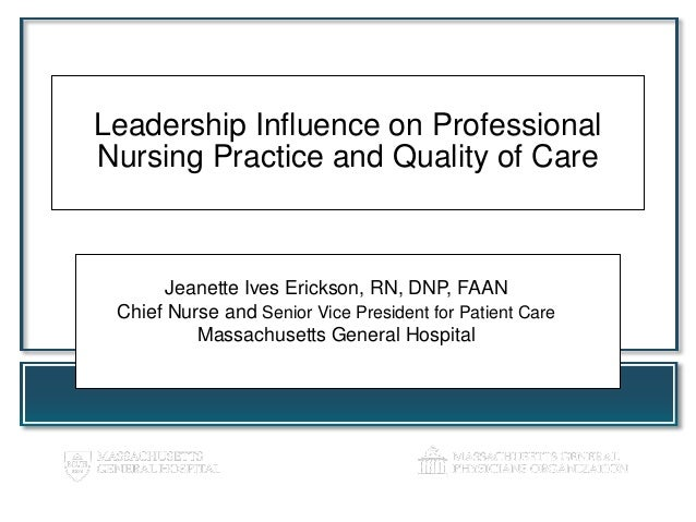 Leadership Influence on ProfessionalNursing Practice and Quality of CareJeanette Ives Erickson, RN, DNP, FAANChief Nurse a...