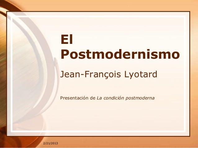 El            Postmodernismo            Jean-François Lyotard            Presentación de La condición postmoderna2/21/2013