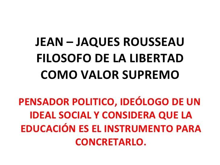 JEAN – JAQUES ROUSSEAU FILOSOFO DE LA LIBERTAD COMO VALOR SUPREMO PENSADOR POLITICO, IDEÓLOGO DE UN  IDEAL SOCIAL Y CONSID...