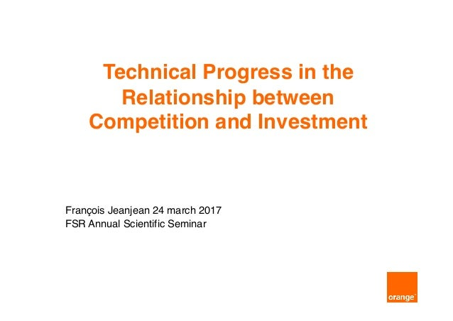 Technical Progress in the Relationship between Competition and Investment François Jeanjean 24 march 2017 FSR Annual Scien...