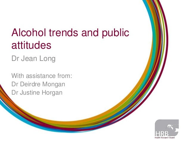 Alcohol trends and publicattitudesDr Jean LongWith assistance from:Dr Deirdre MonganDr Justine Horgan