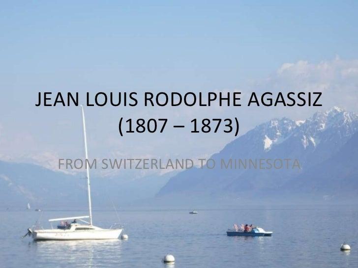 JEAN LOUIS RODOLPHE AGASSIZ (1807 – 1873) FROM SWITZERLAND TO MINNESOTA