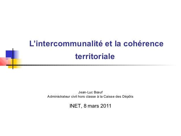L'intercommunalité et la cohérence territoriale Jean-Luc Bœuf Administrateur civil hors classe à la Caisse des Dépôts INET...