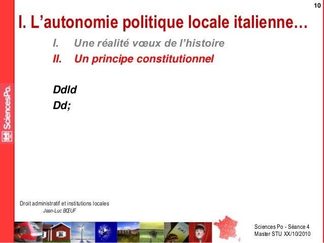 Sciences Po - Séance 4 Master STU XX/10/2010 Droit administratif et institutions locales Jean-Luc BŒUF 10 I. Une réalité v...