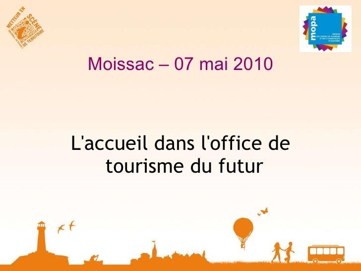 Moissac – 07 mai 2010 <ul><li>L'accueil dans l'office de tourisme du futur  </li></ul>