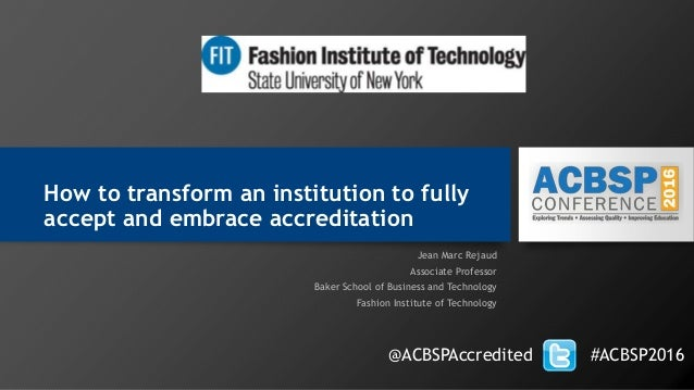 How to transform an institution to fully accept and embrace accreditation Jean Marc Rejaud Associate Professor Baker Schoo...