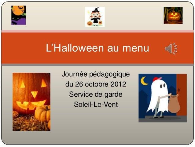 L'Halloween au menu  Journée pédagogique   du 26 octobre 2012    Service de garde     Soleil-Le-Vent