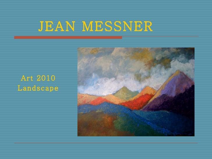 JEAN MESSNER   <ul><li>Art 2010 </li></ul><ul><li>Landscape </li></ul>